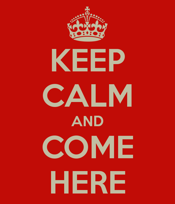 keep-calm-and-come-here